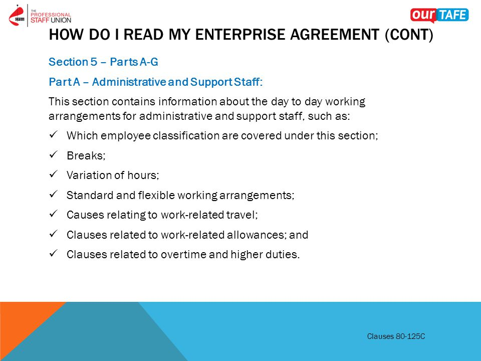 HOW DO I READ MY ENTERPRISE AGREEMENT (CONT) Section 5 – Parts A-G Part A – Administrative and Support Staff: This section contains information about the day to day working arrangements for administrative and support staff, such as: Which employee classification are covered under this section; Breaks; Variation of hours; Standard and flexible working arrangements; Causes relating to work-related travel; Clauses related to work-related allowances; and Clauses related to overtime and higher duties.