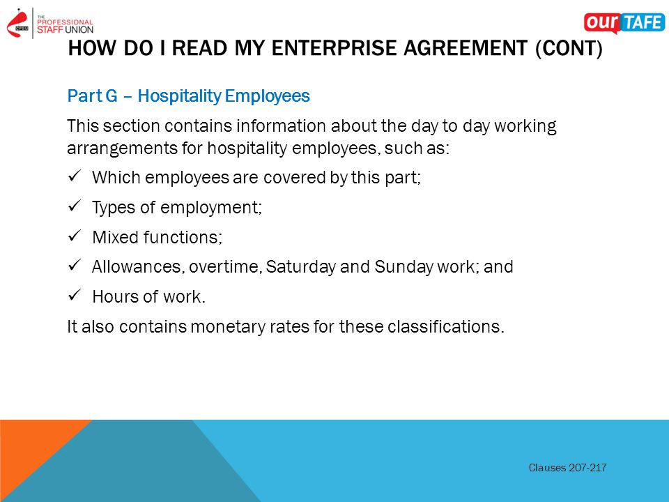 HOW DO I READ MY ENTERPRISE AGREEMENT (CONT) Part G – Hospitality Employees This section contains information about the day to day working arrangements for hospitality employees, such as: Which employees are covered by this part; Types of employment; Mixed functions; Allowances, overtime, Saturday and Sunday work; and Hours of work.