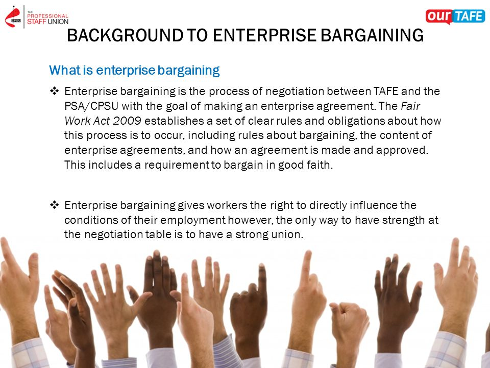 BACKGROUND TO ENTERPRISE BARGAINING What is enterprise bargaining  Enterprise bargaining is the process of negotiation between TAFE and the PSA/CPSU with the goal of making an enterprise agreement.