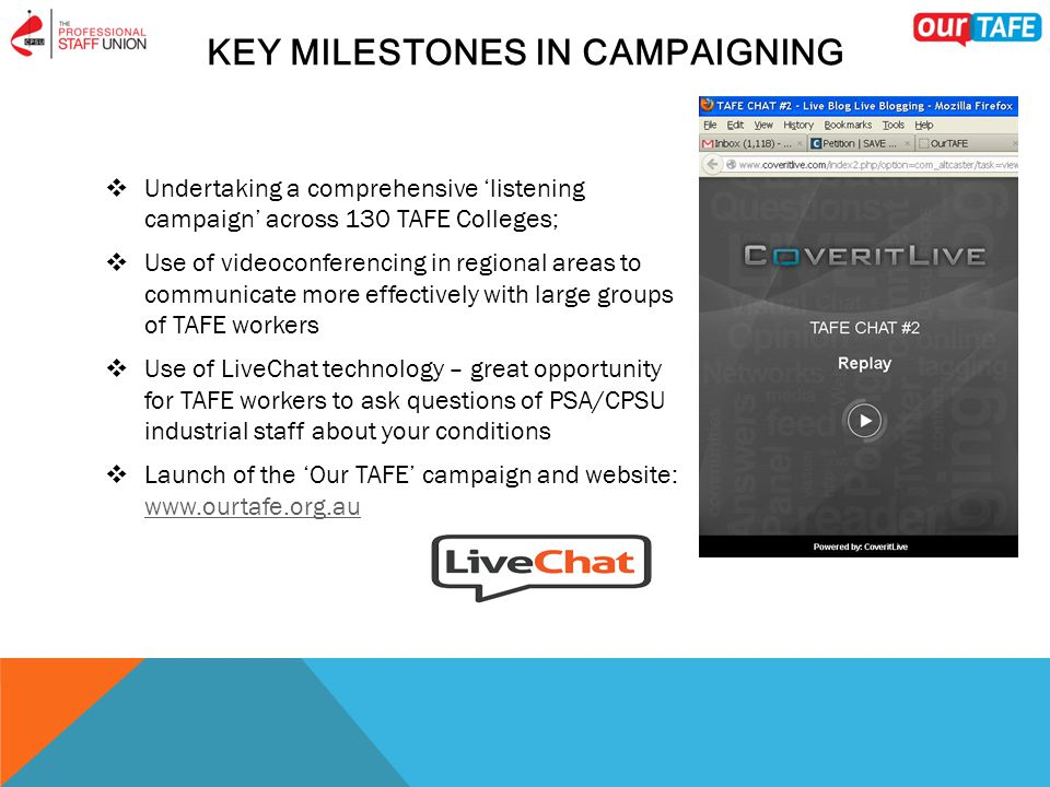 KEY MILESTONES IN CAMPAIGNING  Undertaking a comprehensive 'listening campaign' across 130 TAFE Colleges;  Use of videoconferencing in regional areas to communicate more effectively with large groups of TAFE workers  Use of LiveChat technology – great opportunity for TAFE workers to ask questions of PSA/CPSU industrial staff about your conditions  Launch of the 'Our TAFE' campaign and website: www.ourtafe.org.au www.ourtafe.org.au