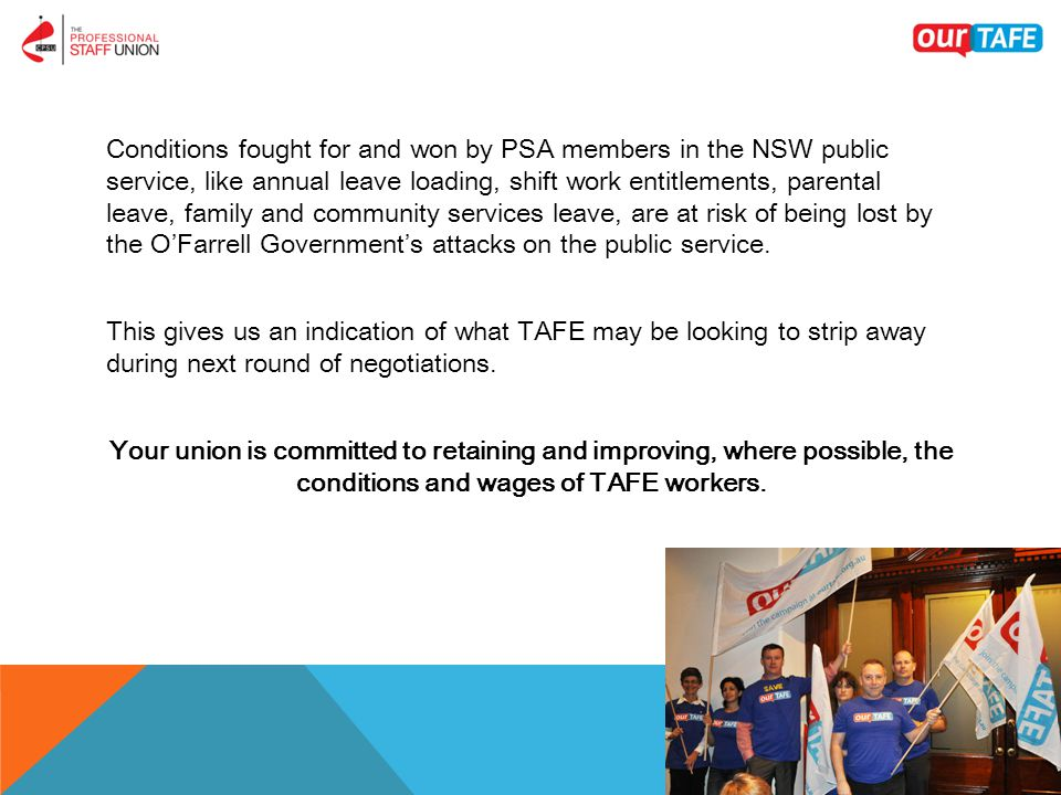 Conditions fought for and won by PSA members in the NSW public service, like annual leave loading, shift work entitlements, parental leave, family and community services leave, are at risk of being lost by the O'Farrell Government's attacks on the public service.