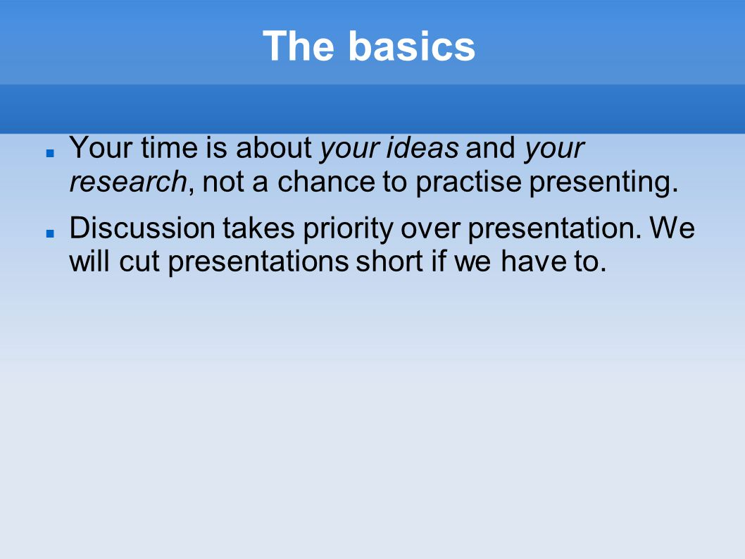 The basics Your time is about your ideas and your research, not a chance to practise presenting.