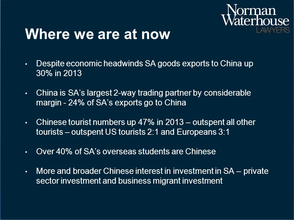 Where we are at now Despite economic headwinds SA goods exports to China up 30% in 2013 China is SA's largest 2-way trading partner by considerable margin - 24% of SA's exports go to China Chinese tourist numbers up 47% in 2013 – outspent all other tourists – outspent US tourists 2:1 and Europeans 3:1 Over 40% of SA's overseas students are Chinese More and broader Chinese interest in investment in SA – private sector investment and business migrant investment