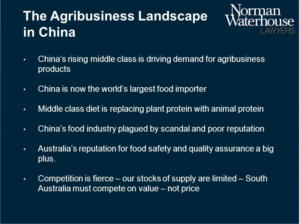 The Agribusiness Landscape in China China's rising middle class is driving demand for agribusiness products China is now the world's largest food importer Middle class diet is replacing plant protein with animal protein China's food industry plagued by scandal and poor reputation Australia's reputation for food safety and quality assurance a big plus.