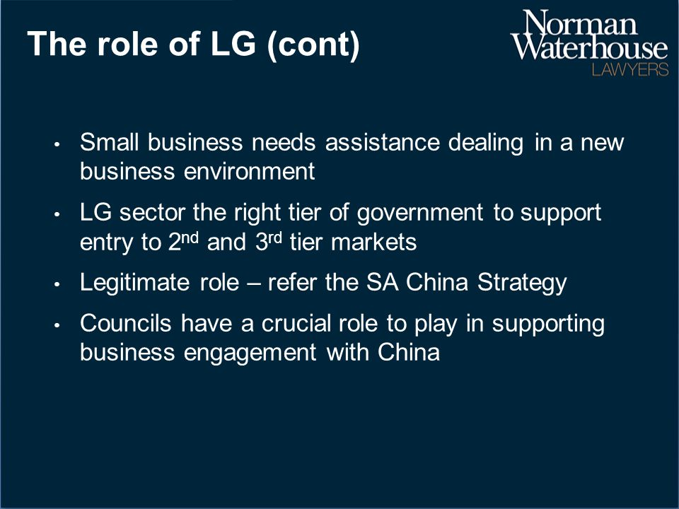 The role of LG (cont) Small business needs assistance dealing in a new business environment LG sector the right tier of government to support entry to 2 nd and 3 rd tier markets Legitimate role – refer the SA China Strategy Councils have a crucial role to play in supporting business engagement with China