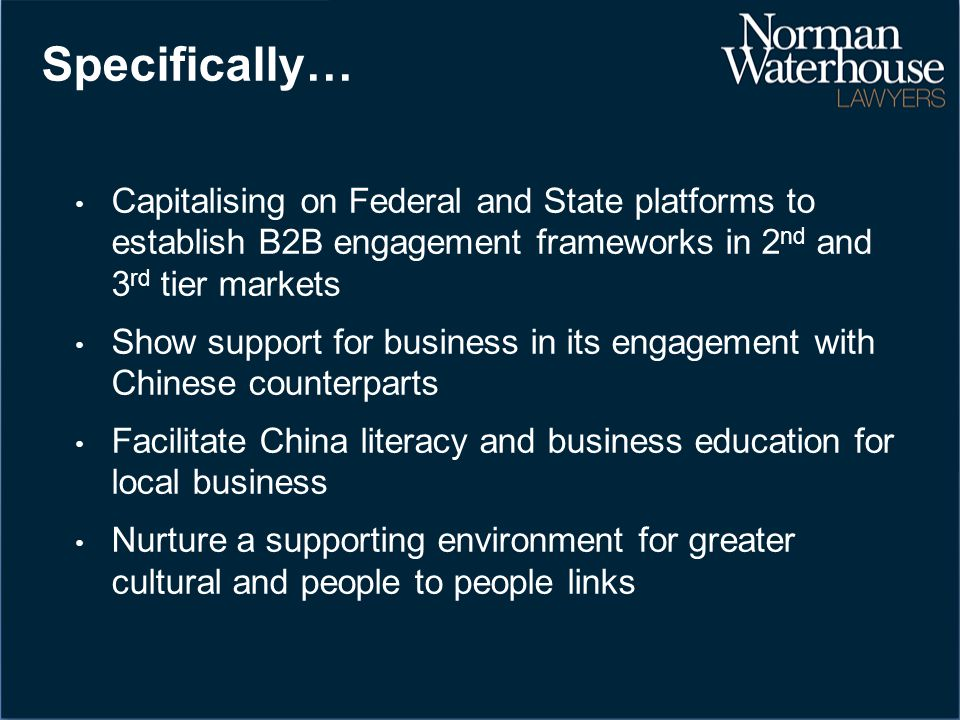Specifically… Capitalising on Federal and State platforms to establish B2B engagement frameworks in 2 nd and 3 rd tier markets Show support for business in its engagement with Chinese counterparts Facilitate China literacy and business education for local business Nurture a supporting environment for greater cultural and people to people links