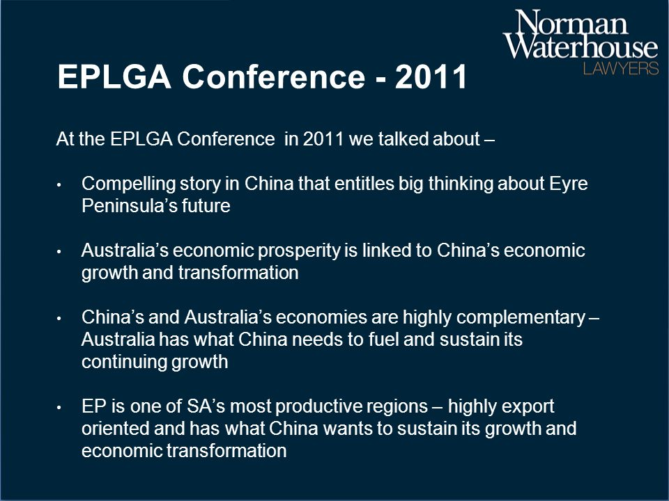 EPLGA Conference - 2011 At the EPLGA Conference in 2011 we talked about – Compelling story in China that entitles big thinking about Eyre Peninsula's future Australia's economic prosperity is linked to China's economic growth and transformation China's and Australia's economies are highly complementary – Australia has what China needs to fuel and sustain its continuing growth EP is one of SA's most productive regions – highly export oriented and has what China wants to sustain its growth and economic transformation