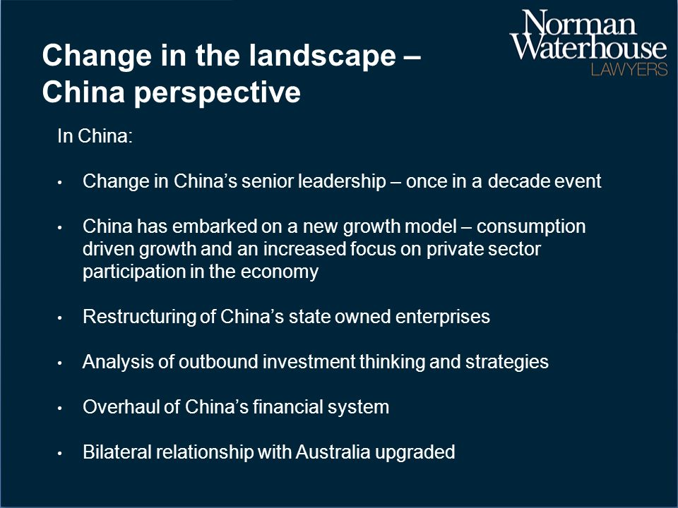 Change in the landscape – China perspective In China: Change in China's senior leadership – once in a decade event China has embarked on a new growth model – consumption driven growth and an increased focus on private sector participation in the economy Restructuring of China's state owned enterprises Analysis of outbound investment thinking and strategies Overhaul of China's financial system Bilateral relationship with Australia upgraded