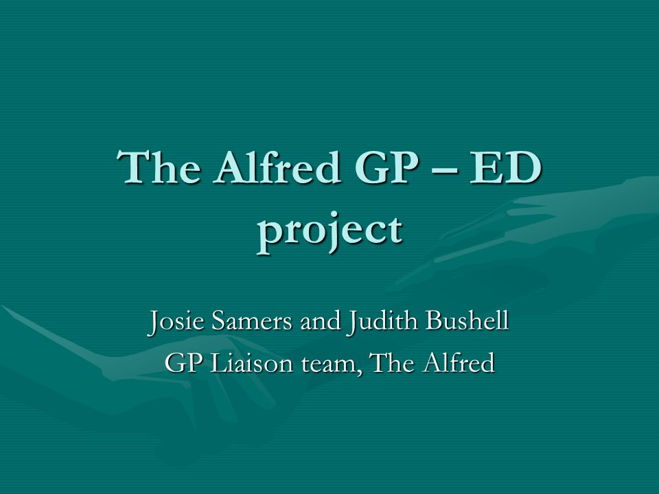 The Alfred GP – ED project Josie Samers and Judith Bushell GP Liaison team, The Alfred