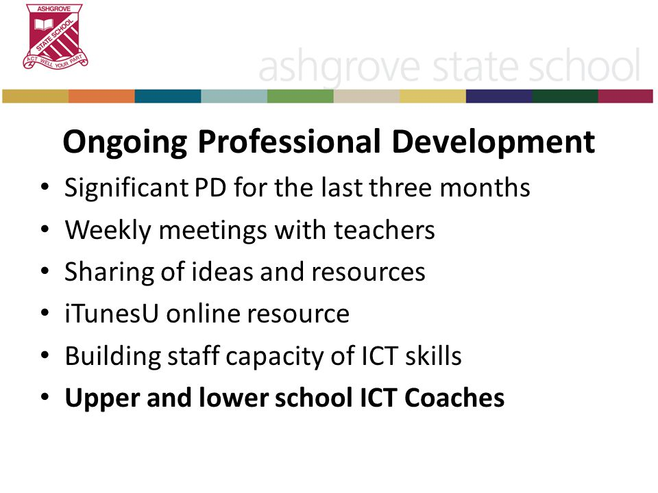 Ongoing Professional Development Significant PD for the last three months Weekly meetings with teachers Sharing of ideas and resources iTunesU online resource Building staff capacity of ICT skills Upper and lower school ICT Coaches