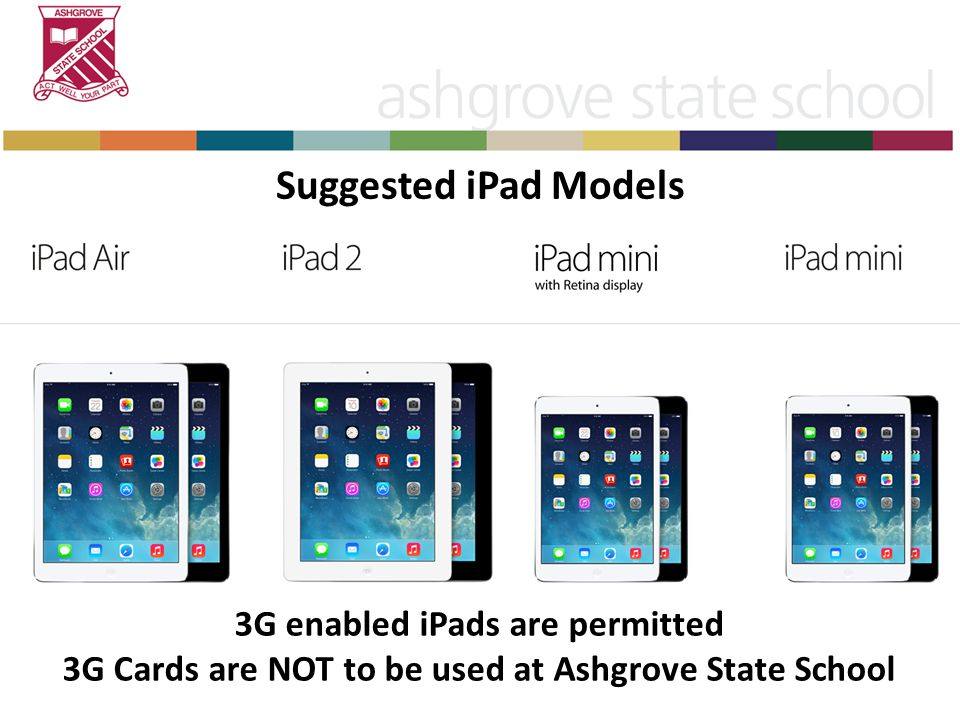 Suggested iPad Models 3G enabled iPads are permitted 3G Cards are NOT to be used at Ashgrove State School