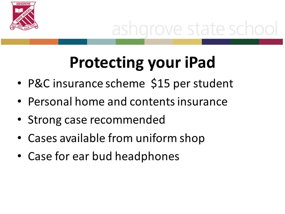 Protecting your iPad P&C insurance scheme $15 per student Personal home and contents insurance Strong case recommended Cases available from uniform shop Case for ear bud headphones