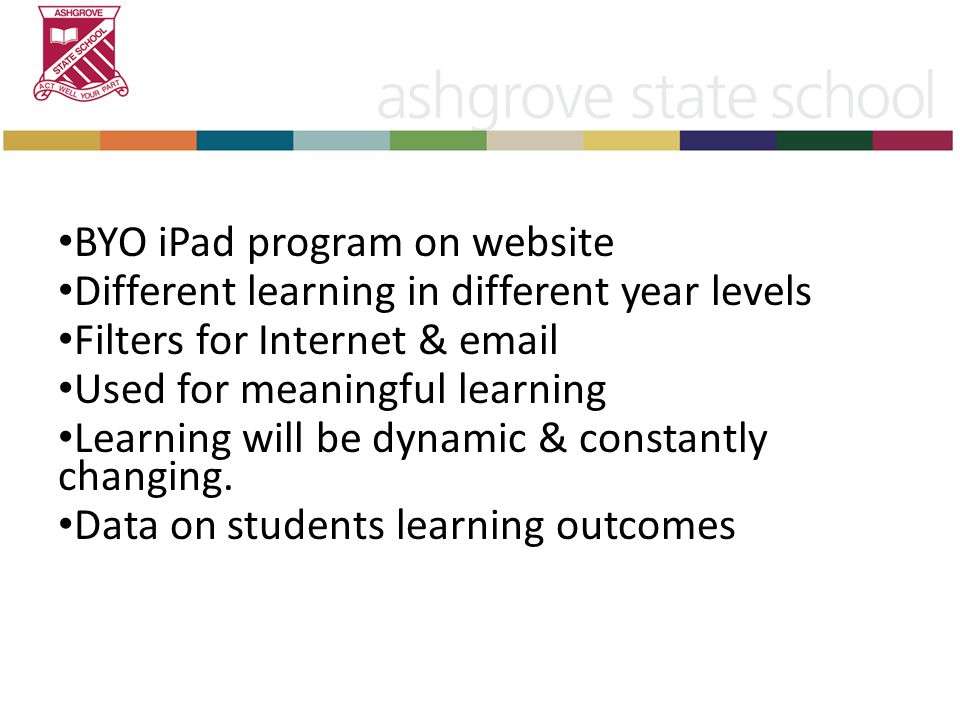 BYO iPad program on website Different learning in different year levels Filters for Internet & email Used for meaningful learning Learning will be dynamic & constantly changing.