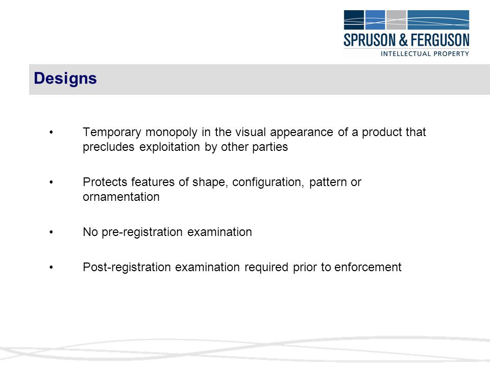 Designs Temporary monopoly in the visual appearance of a product that precludes exploitation by other parties Protects features of shape, configuration, pattern or ornamentation No pre-registration examination Post-registration examination required prior to enforcement