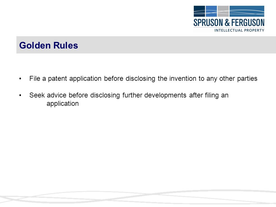 Golden Rules File a patent application before disclosing the invention to any other parties Seek advice before disclosing further developments after filing an application