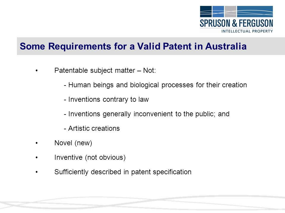 Some Requirements for a Valid Patent in Australia Patentable subject matter – Not: - Human beings and biological processes for their creation - Inventions contrary to law - Inventions generally inconvenient to the public; and - Artistic creations Novel (new) Inventive (not obvious) Sufficiently described in patent specification