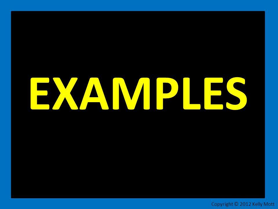 EXAMPLES Copyright © 2012 Kelly Mott
