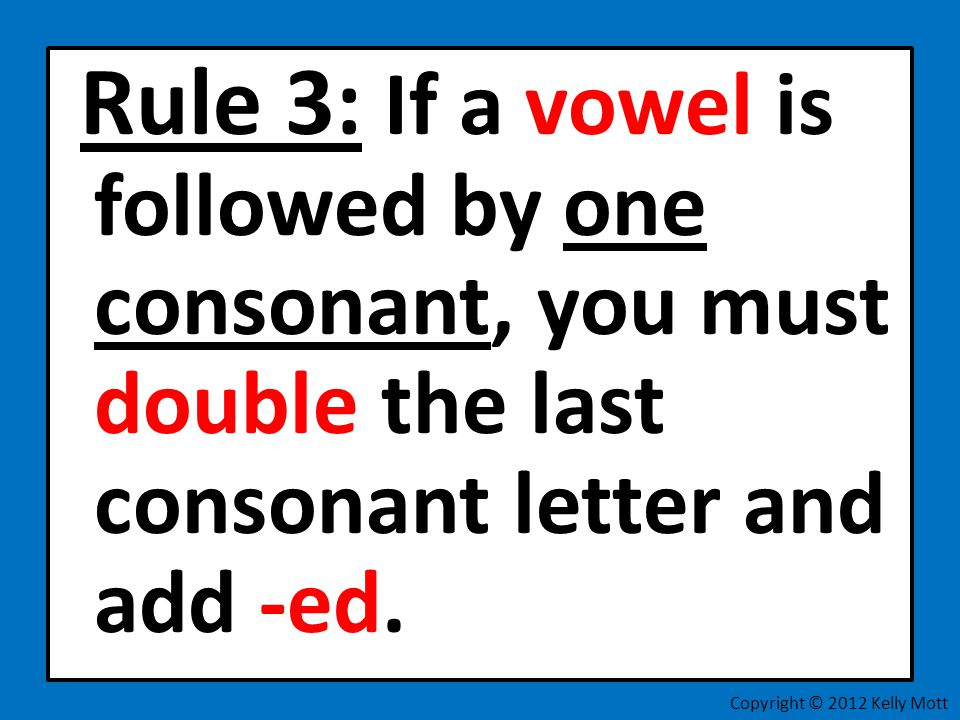 Rule 3: If a vowel is followed by one consonant, you must double the last consonant letter and add -ed. Copyright © 2012 Kelly Mott