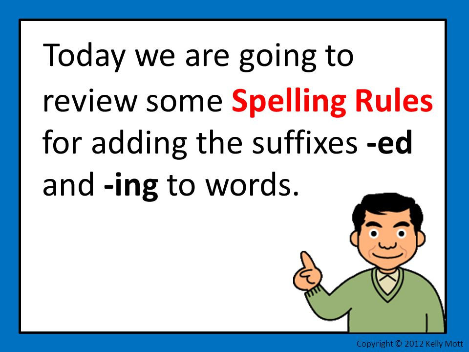 Today we are going to review some Spelling Rules for adding the suffixes -ed and -ing to words. Copyright © 2012 Kelly Mott