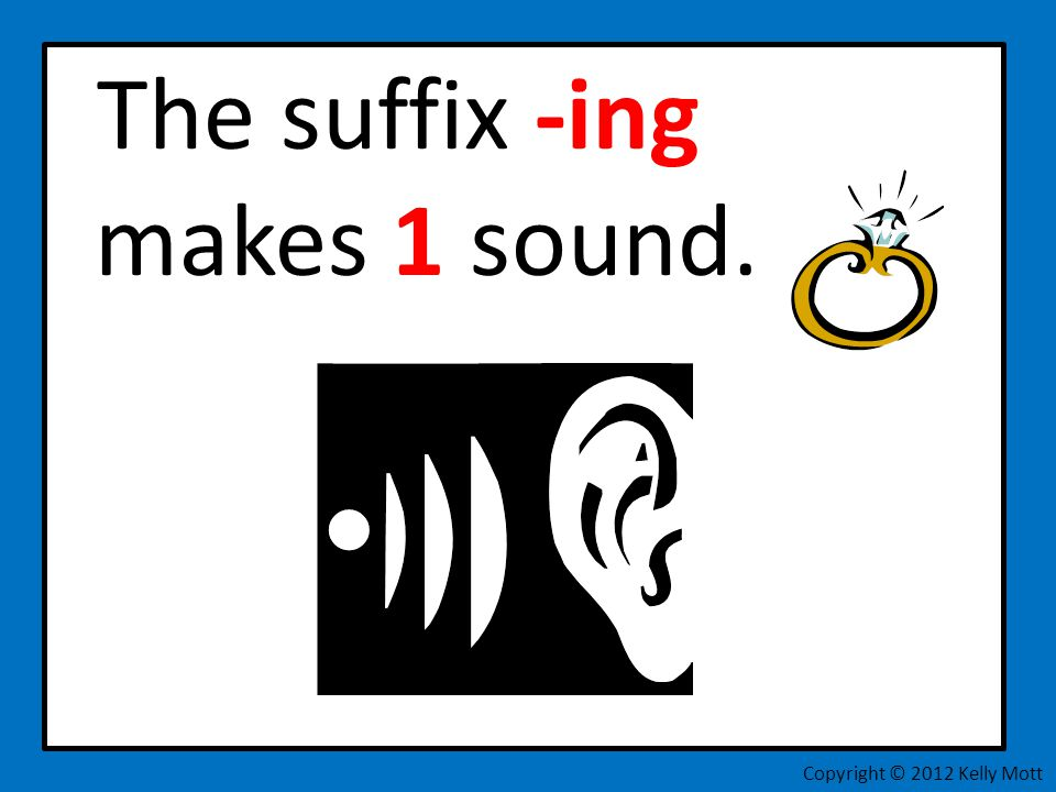 The suffix -ing makes 1 sound. Copyright © 2012 Kelly Mott