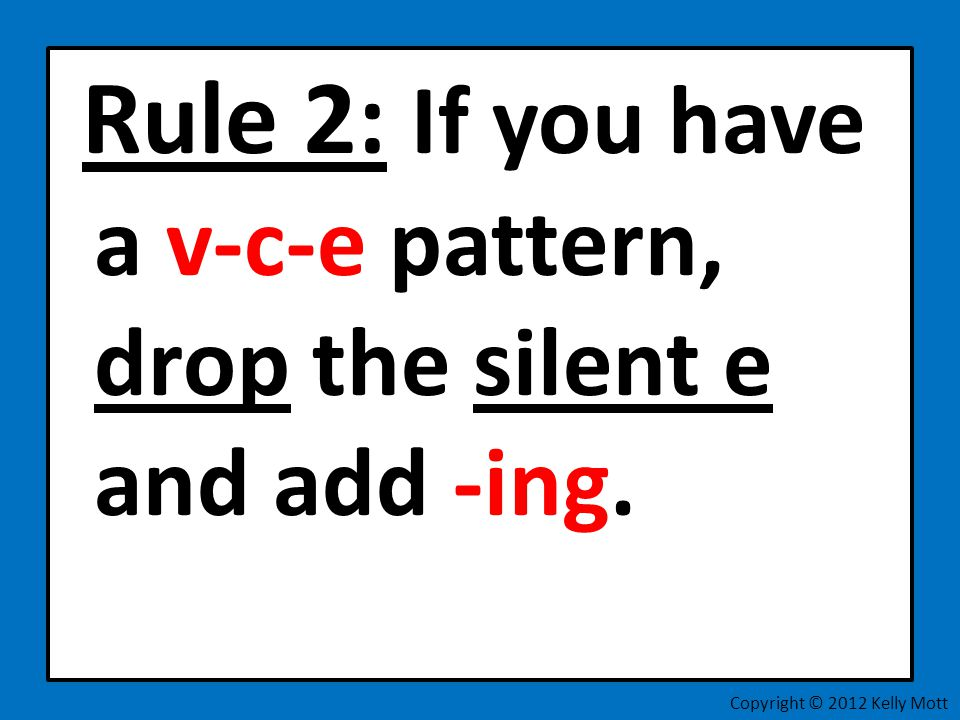 Rule 2: If you have a v-c-e pattern, drop the silent e and add -ing. Copyright © 2012 Kelly Mott
