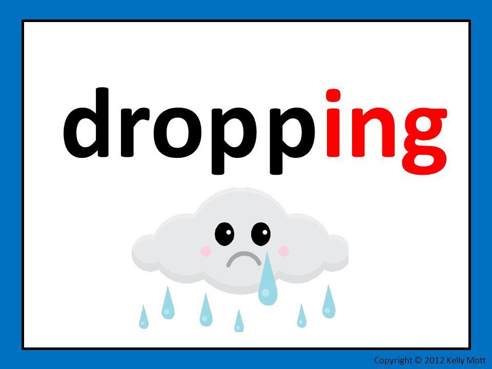 drop ing Copyright © 2012 Kelly Mott p