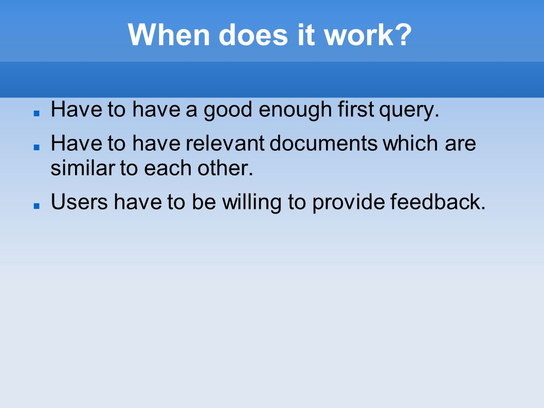 When does it work? Have to have a good enough first query. Have to have relevant documents which are similar to each other. Users have to be willing t