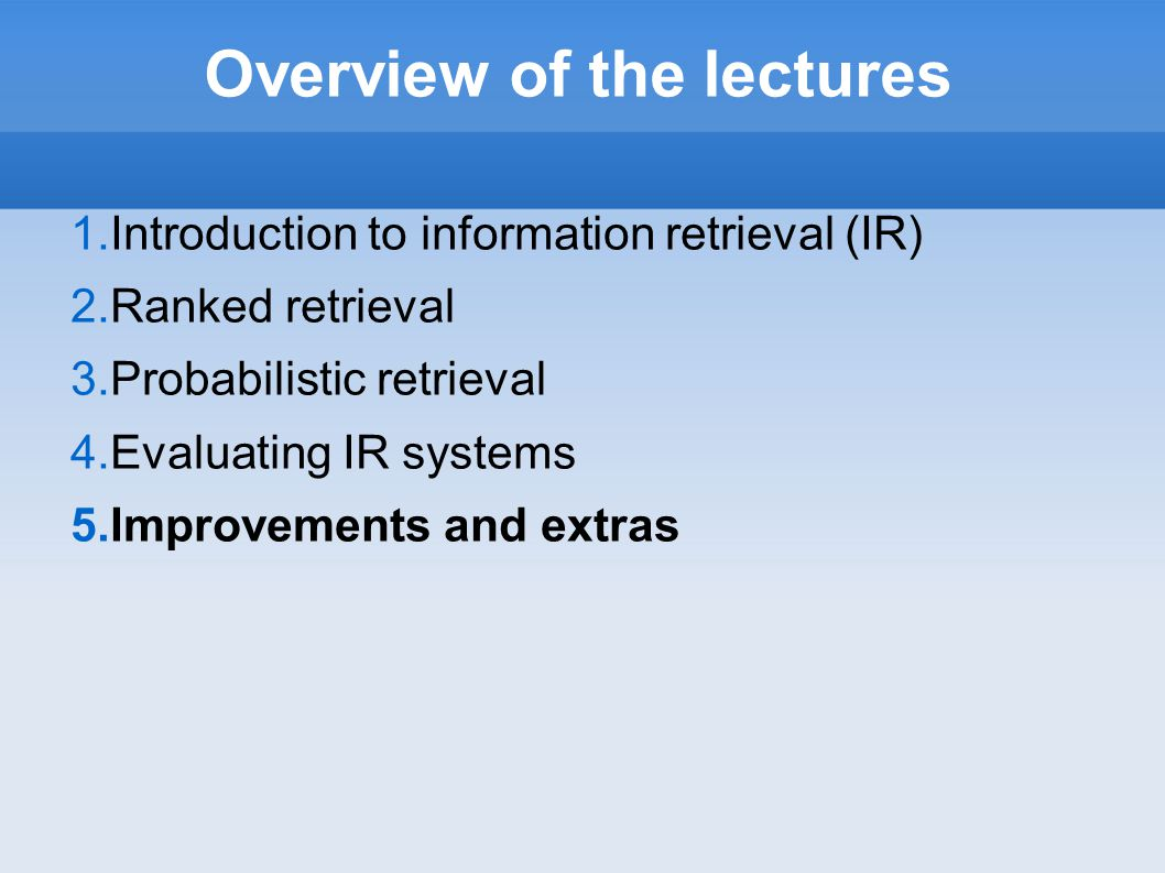 Overview of the lectures 1.Introduction to information retrieval (IR) 2.Ranked retrieval 3.Probabilistic retrieval 4.Evaluating IR systems 5.Improveme