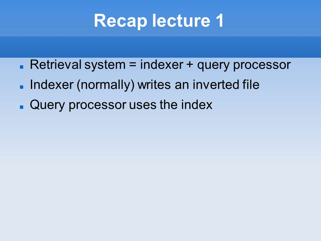 Recap lecture 1 Retrieval system = indexer + query processor Indexer (normally) writes an inverted file Query processor uses the index