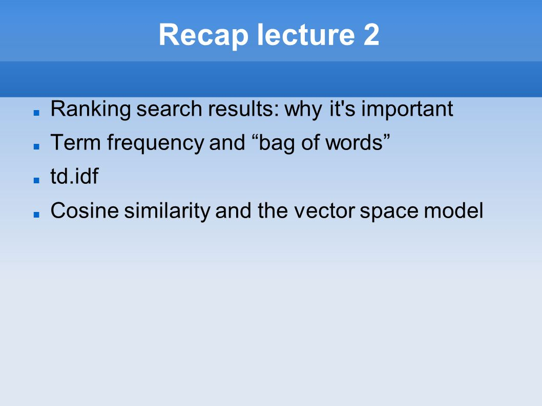 "Recap lecture 2 Ranking search results: why it's important Term frequency and ""bag of words"" td.idf Cosine similarity and the vector space model"
