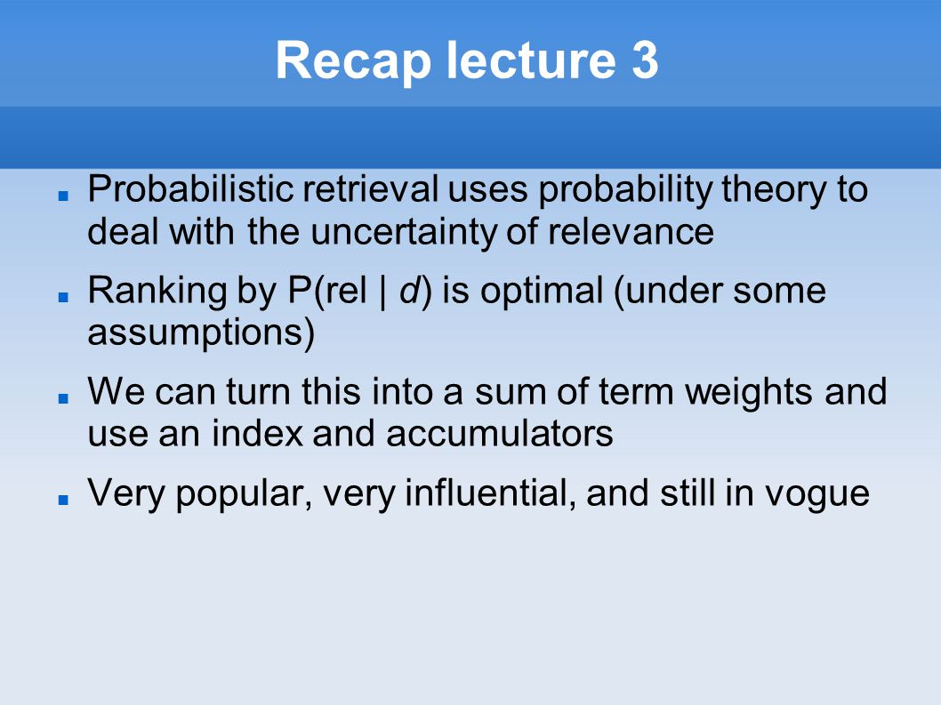 Recap lecture 3 Probabilistic retrieval uses probability theory to deal with the uncertainty of relevance Ranking by P(rel | d) is optimal (under some