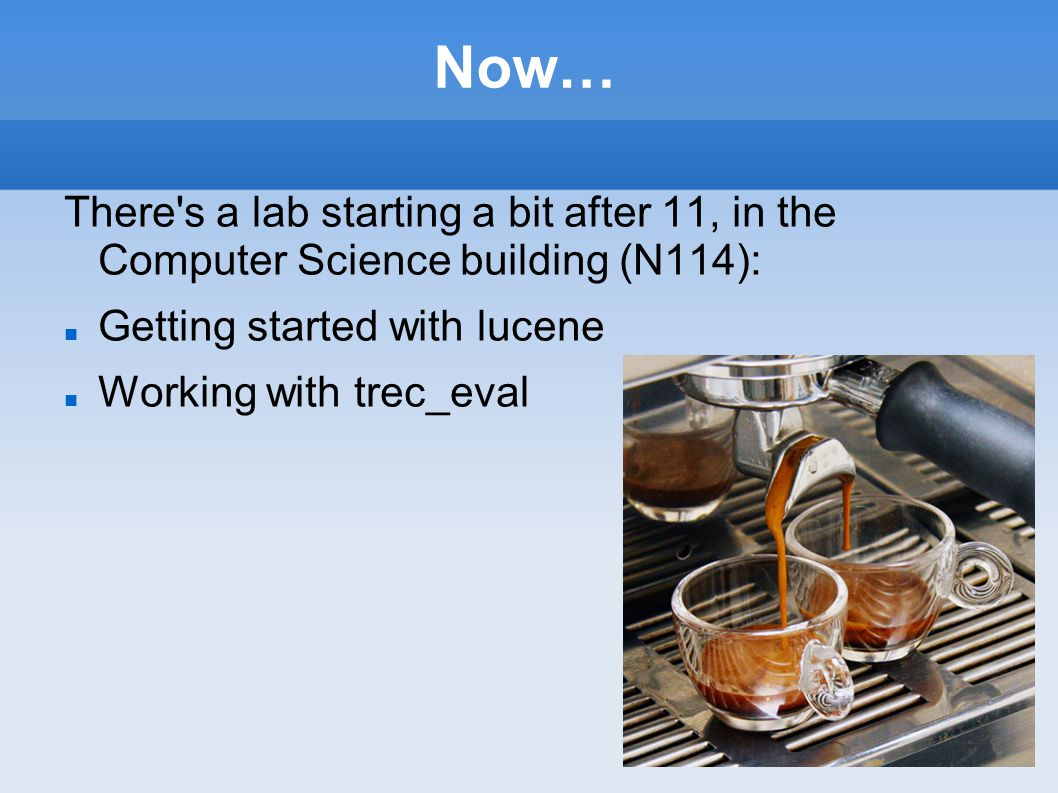 Now… There's a lab starting a bit after 11, in the Computer Science building (N114): Getting started with lucene Working with trec_eval