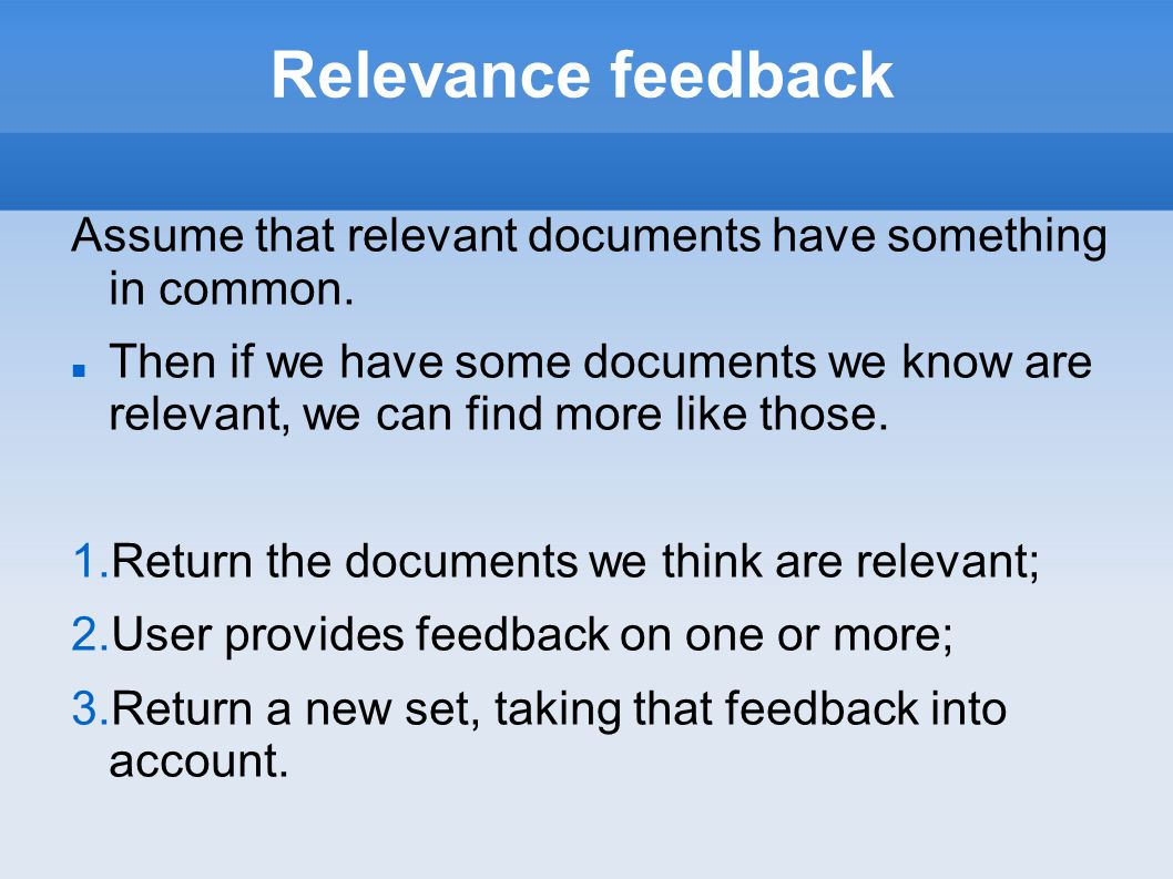 Relevance feedback Assume that relevant documents have something in common. Then if we have some documents we know are relevant, we can find more like