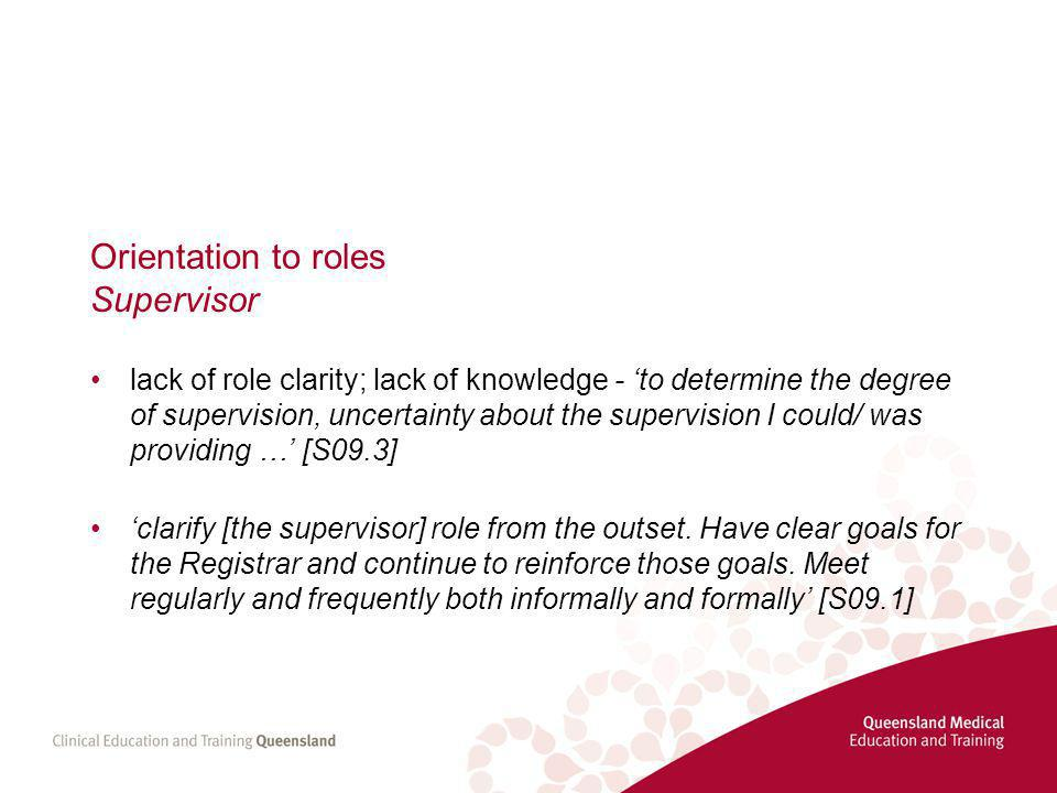 Orientation to roles Supervisor lack of role clarity; lack of knowledge - 'to determine the degree of supervision, uncertainty about the supervision I could/ was providing …' [S09.3] 'clarify [the supervisor] role from the outset.