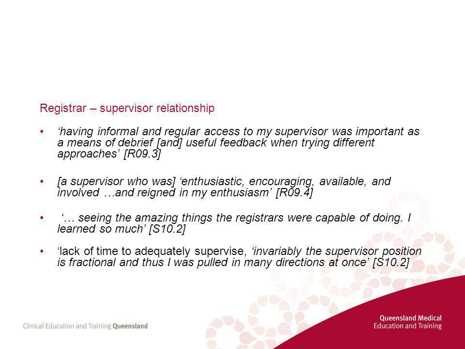 Registrar – supervisor relationship 'having informal and regular access to my supervisor was important as a means of debrief [and] useful feedback when trying different approaches' [R09.3] [a supervisor who was] 'enthusiastic, encouraging, available, and involved …and reigned in my enthusiasm' [R09.4] '… seeing the amazing things the registrars were capable of doing.