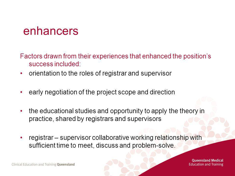 enhancers Factors drawn from their experiences that enhanced the position's success included: orientation to the roles of registrar and supervisor early negotiation of the project scope and direction the educational studies and opportunity to apply the theory in practice, shared by registrars and supervisors registrar – supervisor collaborative working relationship with sufficient time to meet, discuss and problem-solve.