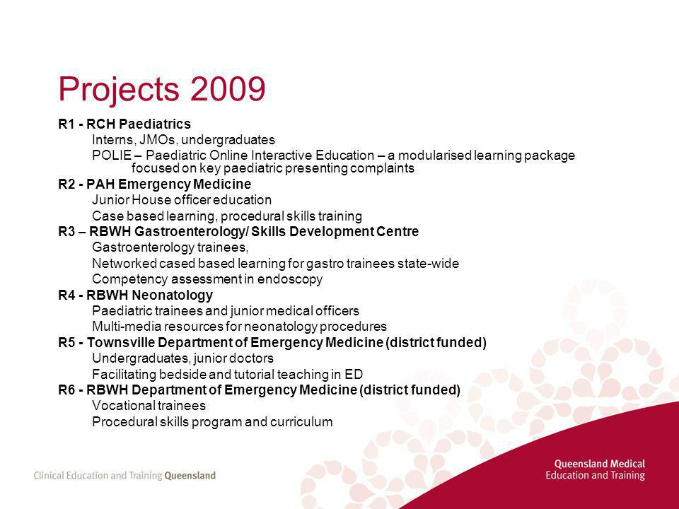 Projects 2009 R1 - RCH Paediatrics Interns, JMOs, undergraduates POLIE – Paediatric Online Interactive Education – a modularised learning package focused on key paediatric presenting complaints R2 - PAH Emergency Medicine Junior House officer education Case based learning, procedural skills training R3 – RBWH Gastroenterology/ Skills Development Centre Gastroenterology trainees, Networked cased based learning for gastro trainees state-wide Competency assessment in endoscopy R4 - RBWH Neonatology Paediatric trainees and junior medical officers Multi-media resources for neonatology procedures R5 - Townsville Department of Emergency Medicine (district funded) Undergraduates, junior doctors Facilitating bedside and tutorial teaching in ED R6 - RBWH Department of Emergency Medicine (district funded) Vocational trainees Procedural skills program and curriculum