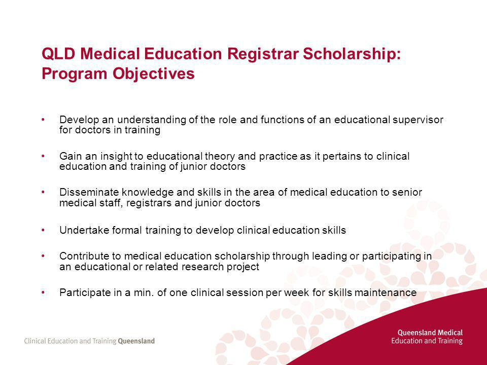 QLD Medical Education Registrar Scholarship: Program Objectives Develop an understanding of the role and functions of an educational supervisor for doctors in training Gain an insight to educational theory and practice as it pertains to clinical education and training of junior doctors Disseminate knowledge and skills in the area of medical education to senior medical staff, registrars and junior doctors Undertake formal training to develop clinical education skills Contribute to medical education scholarship through leading or participating in an educational or related research project Participate in a min.