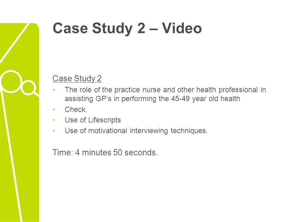 Case Study 2 – Video Case Study 2 The role of the practice nurse and other health professional in assisting GP's in performing the 45-49 year old heal