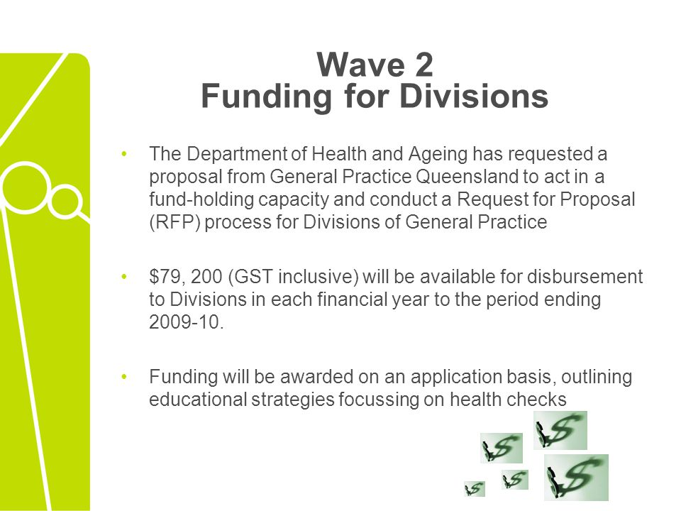 Wave 2 Funding for Divisions The Department of Health and Ageing has requested a proposal from General Practice Queensland to act in a fund-holding ca