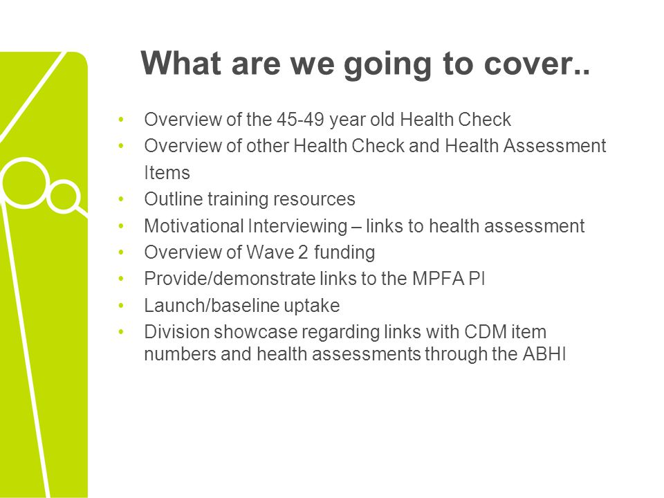 Aims of the 45-49 year old health check Once only health check Assist with the detection and prevention of chronic disease and enable early intervention strategies in this age group Lifestyle factors (smoking, physical inactivity etc.) Biomedical factors (blood pressure, cholesterol etc.) Family History of chronic disease Focus on preventative care for the first time