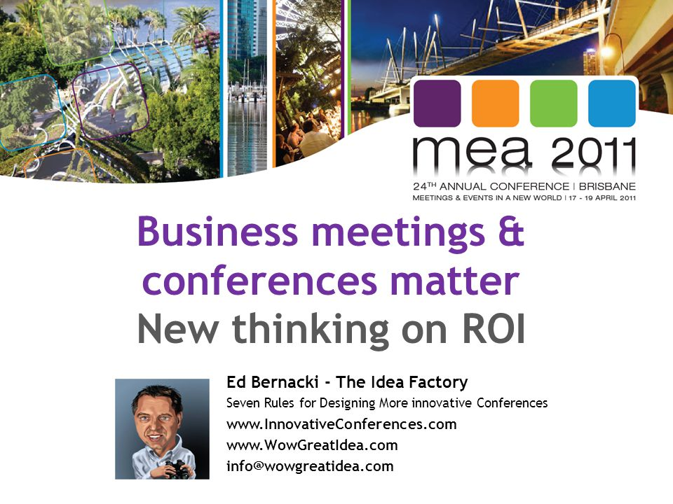 Business meetings & conferences matter New thinking on ROI Ed Bernacki - The Idea Factory Seven Rules for Designing More innovative Conferences www.In