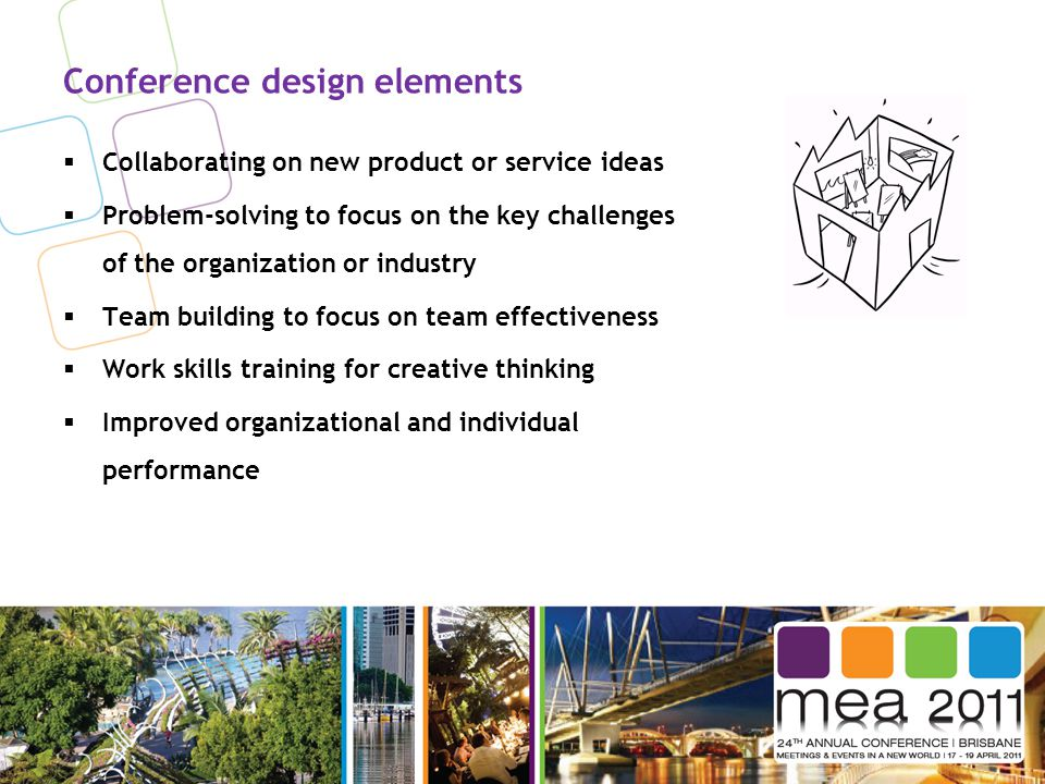 Conference design elements  Collaborating on new product or service ideas  Problem-solving to focus on the key challenges of the organization or industry  Team building to focus on team effectiveness  Work skills training for creative thinking  Improved organizational and individual performance
