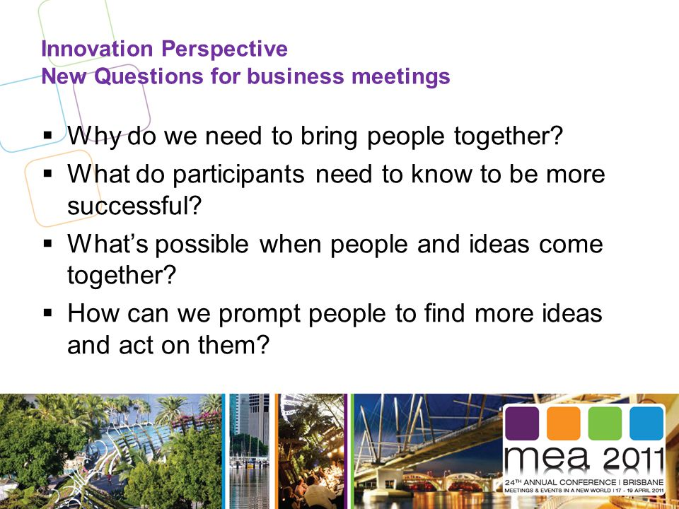 Innovation Perspective New Questions for business meetings  Why do we need to bring people together.