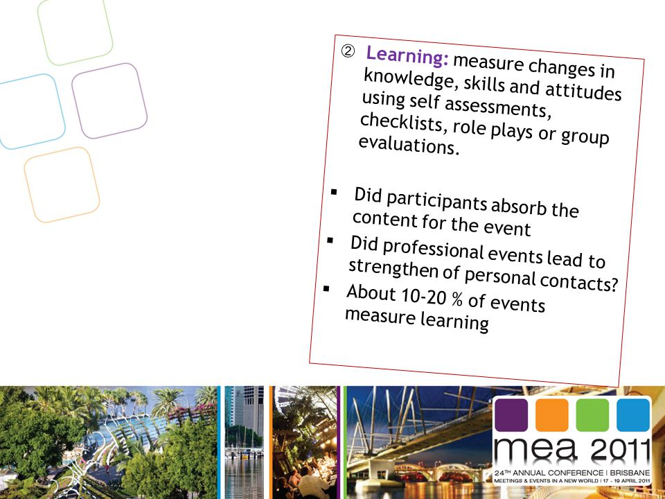 ➁ Learning: measure changes in knowledge, skills and attitudes using self assessments, checklists, role plays or group evaluations.