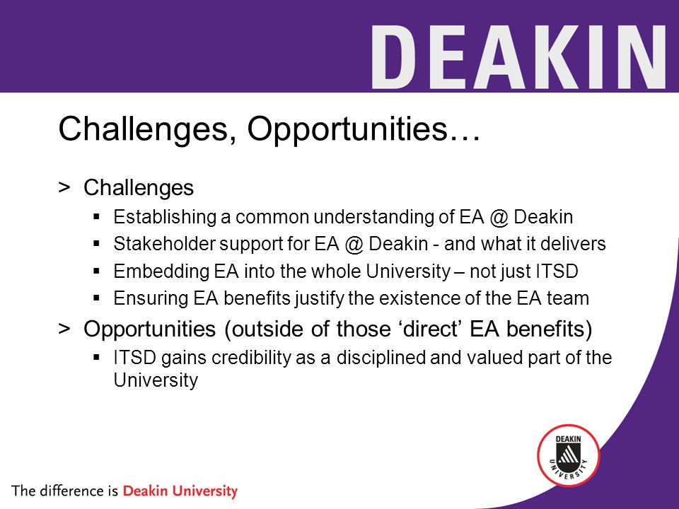 Challenges, Opportunities… >Challenges  Establishing a common understanding of EA @ Deakin  Stakeholder support for EA @ Deakin - and what it delive