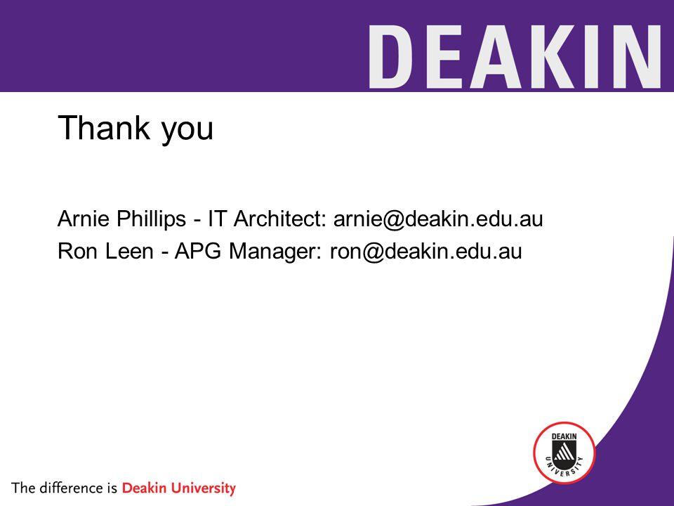 Thank you Arnie Phillips - IT Architect: arnie@deakin.edu.au Ron Leen - APG Manager: ron@deakin.edu.au