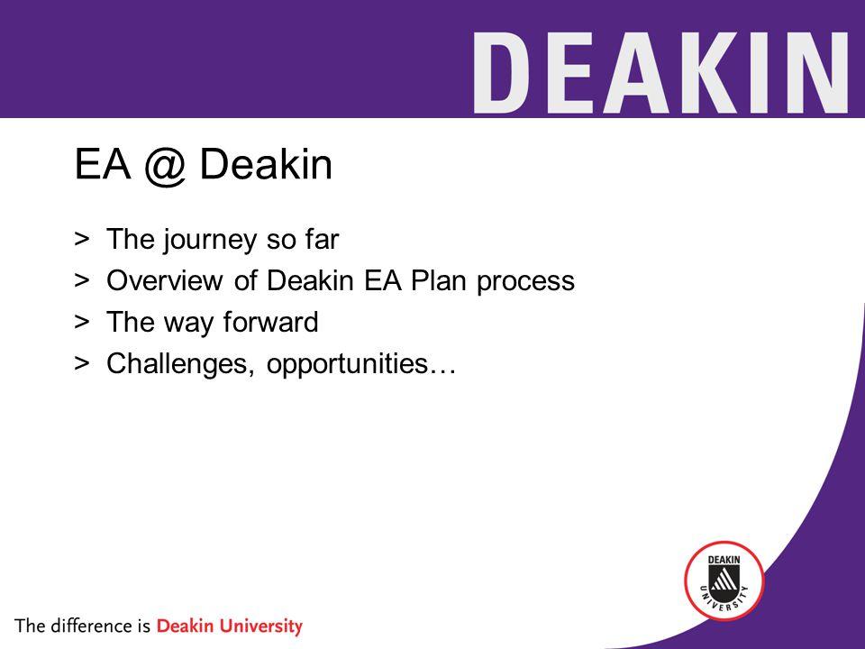 EA @ Deakin >The journey so far >Overview of Deakin EA Plan process >The way forward >Challenges, opportunities…
