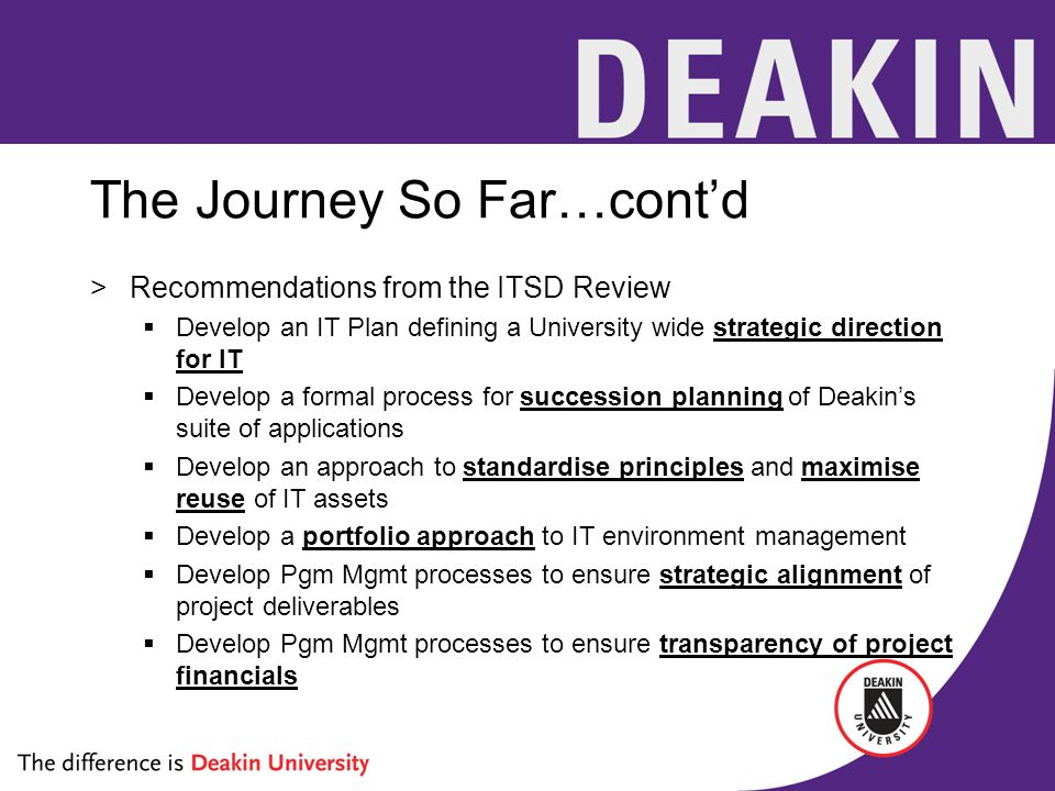 The Journey So Far…cont'd >Recommendations from the ITSD Review  Develop an IT Plan defining a University wide strategic direction for IT  Develop a