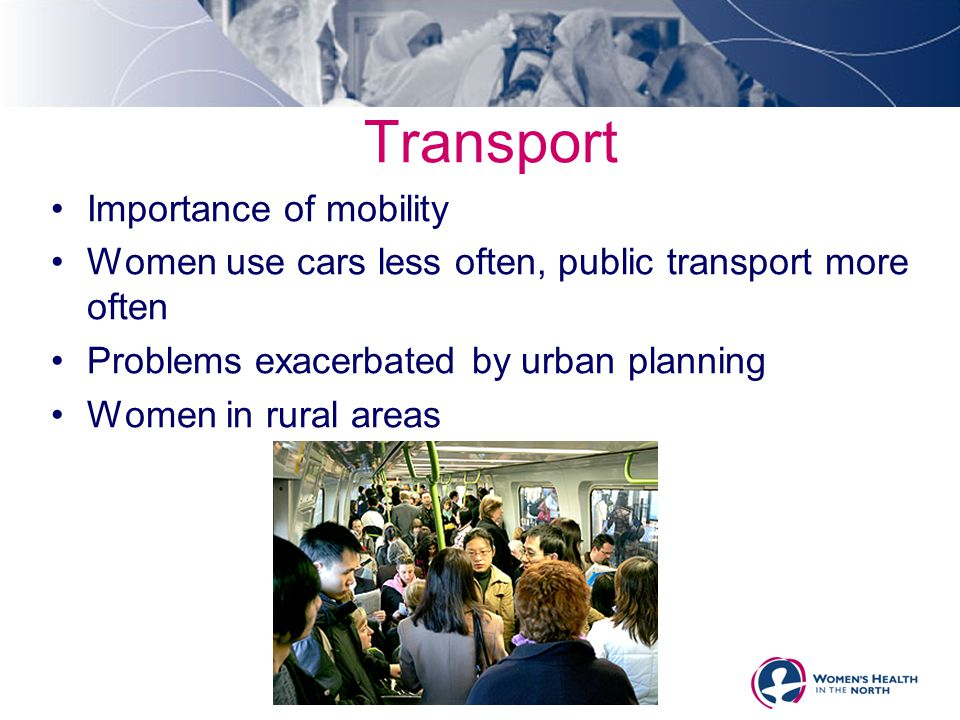 Transport Importance of mobility Women use cars less often, public transport more often Problems exacerbated by urban planning Women in rural areas